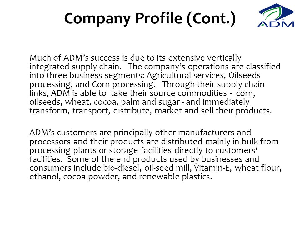 Company Profile (Cont.) Much of ADM's success is due to its extensive vertically integrated supply chain.