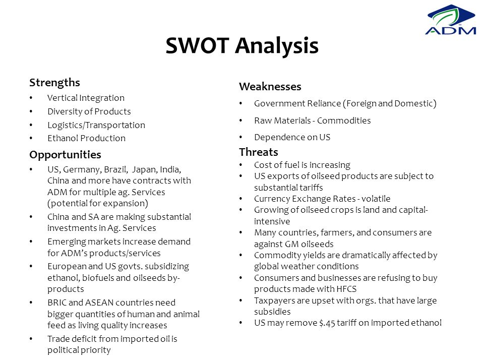 SWOT Analysis Strengths Vertical Integration Diversity of Products Logistics/Transportation Ethanol Production Opportunities US, Germany, Brazil, Japan, India, China and more have contracts with ADM for multiple ag.