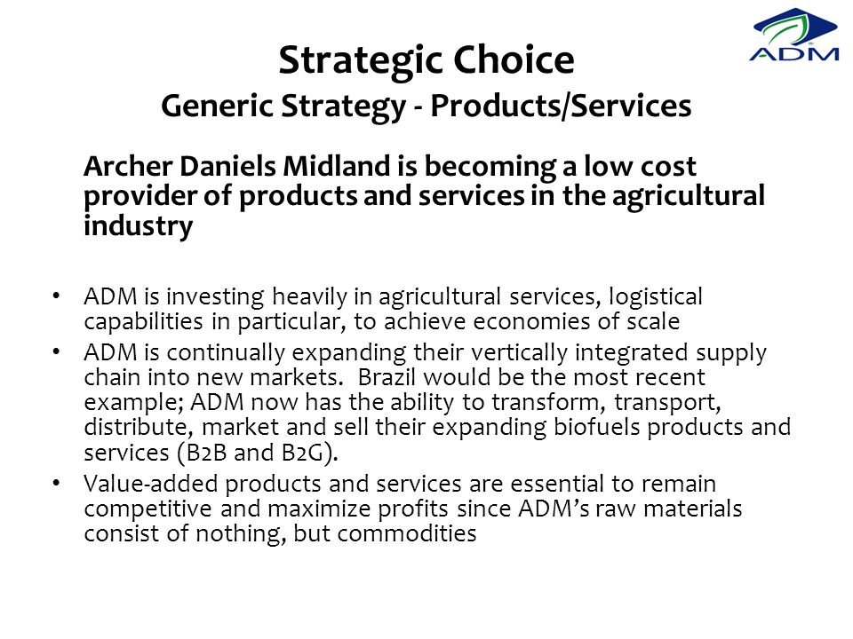 Strategic Choice Generic Strategy - Products/Services Archer Daniels Midland is becoming a low cost provider of products and services in the agricultural industry ADM is investing heavily in agricultural services, logistical capabilities in particular, to achieve economies of scale ADM is continually expanding their vertically integrated supply chain into new markets.