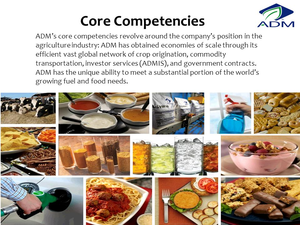 Core Competencies ADM's core competencies revolve around the company's position in the agriculture industry: ADM has obtained economies of scale through its efficient vast global network of crop origination, commodity transportation, investor services (ADMIS), and government contracts.