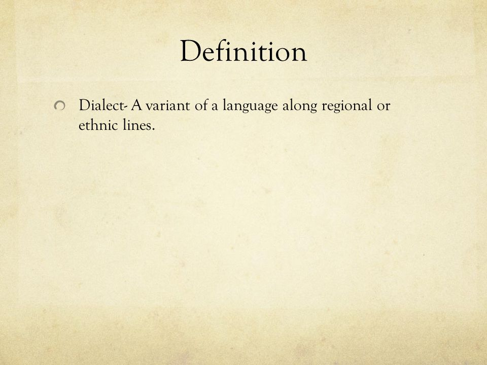 Definition Dialect- A variant of a language along regional or ethnic lines.