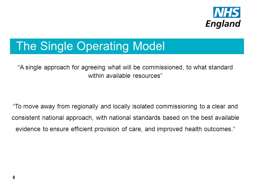 "The Single Operating Model 8 ""A single approach for agreeing what will be commissioned, to what standard within available resources"" ""To move away fro"