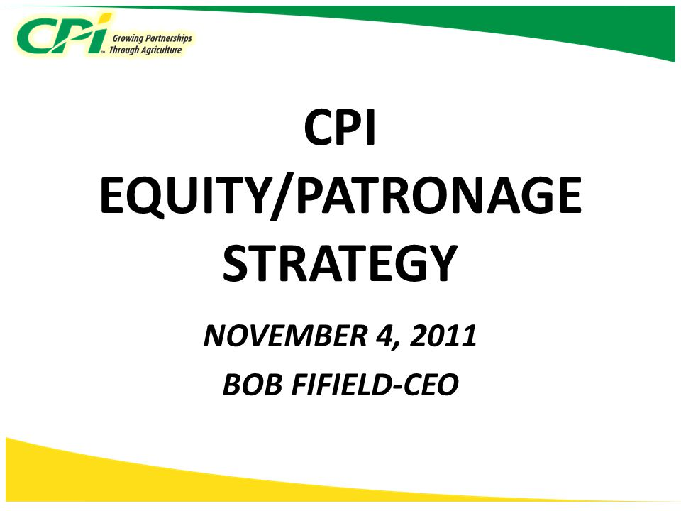 CPI EQUITY/PATRONAGE STRATEGY NOVEMBER 4, 2011 BOB FIFIELD-CEO