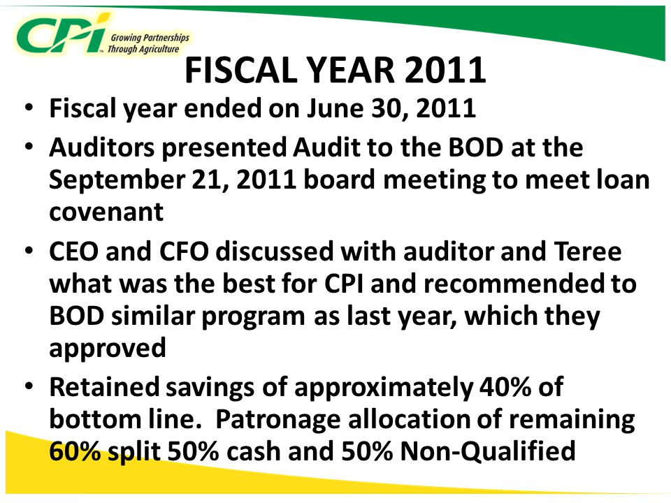 FISCAL YEAR 2011 Fiscal year ended on June 30, 2011 Auditors presented Audit to the BOD at the September 21, 2011 board meeting to meet loan covenant CEO and CFO discussed with auditor and Teree what was the best for CPI and recommended to BOD similar program as last year, which they approved Retained savings of approximately 40% of bottom line.