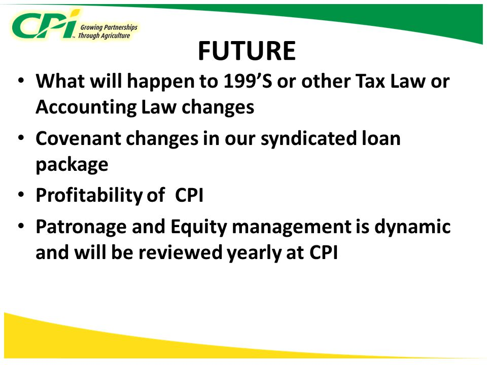 FUTURE What will happen to 199'S or other Tax Law or Accounting Law changes Covenant changes in our syndicated loan package Profitability of CPI Patronage and Equity management is dynamic and will be reviewed yearly at CPI