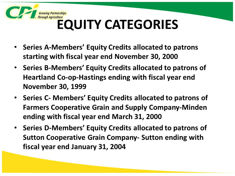 EQUITY CATEGORIES Series A-Members' Equity Credits allocated to patrons starting with fiscal year end November 30, 2000 Series B-Members' Equity Credits allocated to patrons of Heartland Co-op-Hastings ending with fiscal year end November 30, 1999 Series C- Members' Equity Credits allocated to patrons of Farmers Cooperative Grain and Supply Company-Minden ending with fiscal year end March 31, 2000 Series D-Members' Equity Credits allocated to patrons of Sutton Cooperative Grain Company- Sutton ending with fiscal year end January 31, 2004