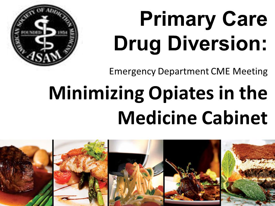 Primary Care Drug Diversion: Emergency Department CME Meeting Minimizing Opiates in the Medicine Cabinet