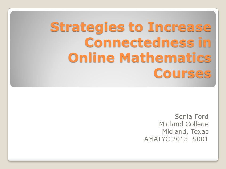 Strategies to Increase Connectedness in Online Mathematics Courses Sonia Ford Midland College Midland, Texas AMATYC 2013 S001