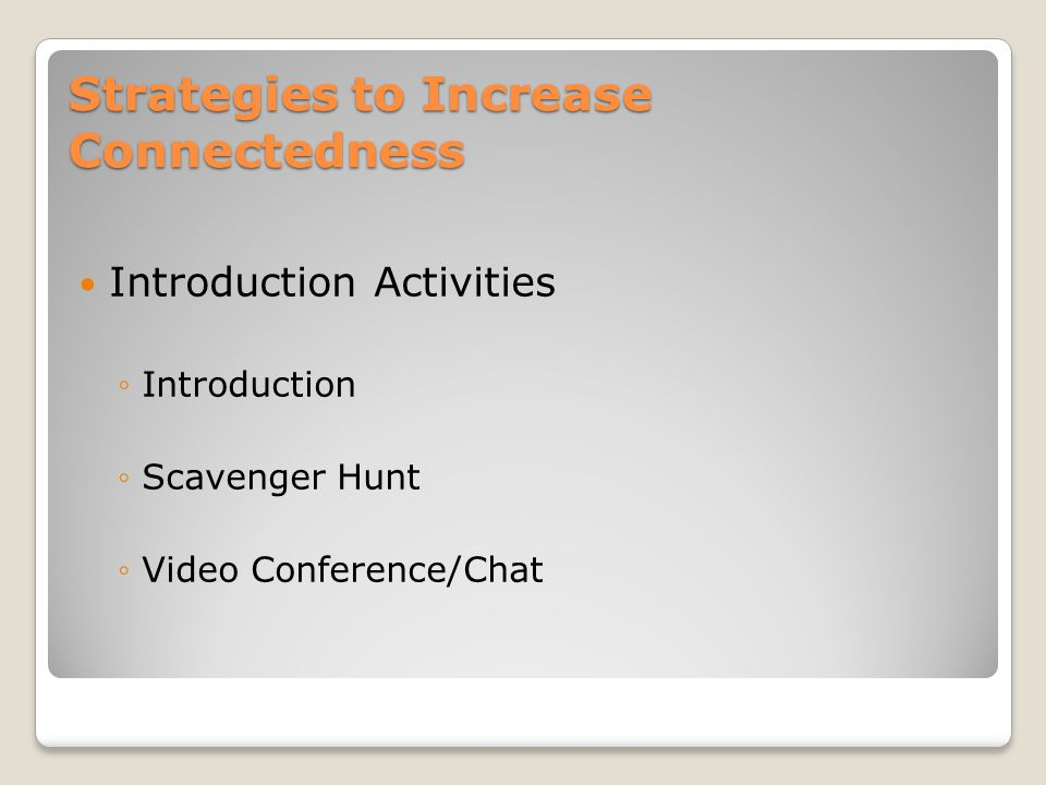 Strategies to Increase Connectedness Introduction Activities ◦Introduction ◦Scavenger Hunt ◦Video Conference/Chat