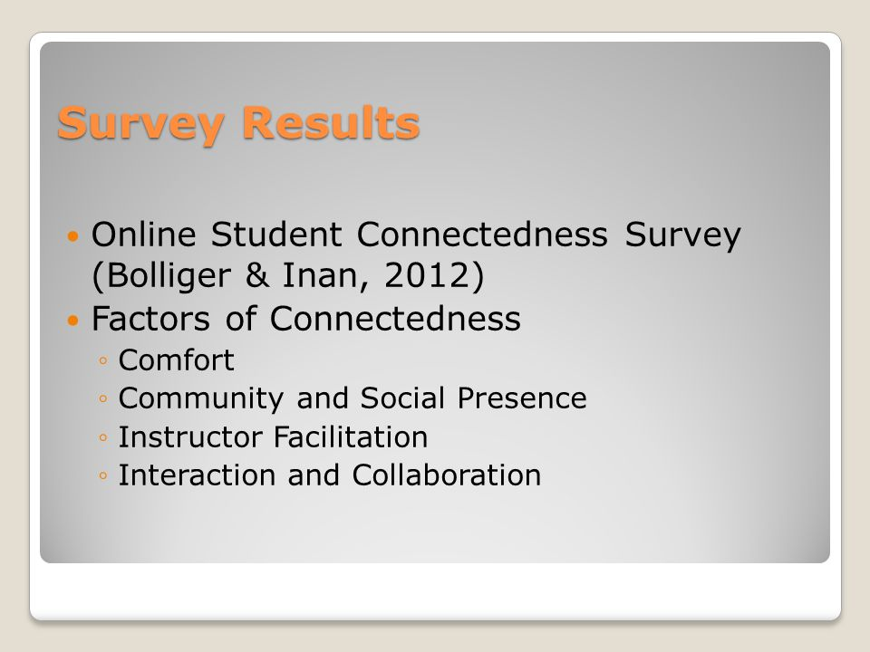 Survey Results Online Student Connectedness Survey (Bolliger & Inan, 2012) Factors of Connectedness ◦Comfort ◦Community and Social Presence ◦Instructo