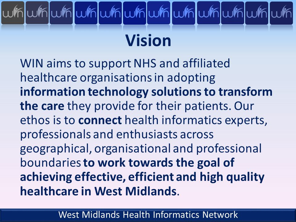 Objectives Encourage and support closer working between academics with an interest in health informatics and NHS Enable closer working between IT professionals and clinicians Establish a forum to discuss and disseminate innovation and good practice in health informatics Promote research in health informatics Support establishment of health informatics centre of excellence in West Midlands Support designing of health informatics courses West Midlands Health Informatics Network
