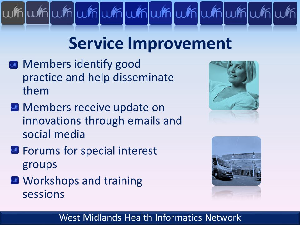 Service Improvement Members identify good practice and help disseminate them Members receive update on innovations through emails and social media Forums for special interest groups Workshops and training sessions West Midlands Health Informatics Network
