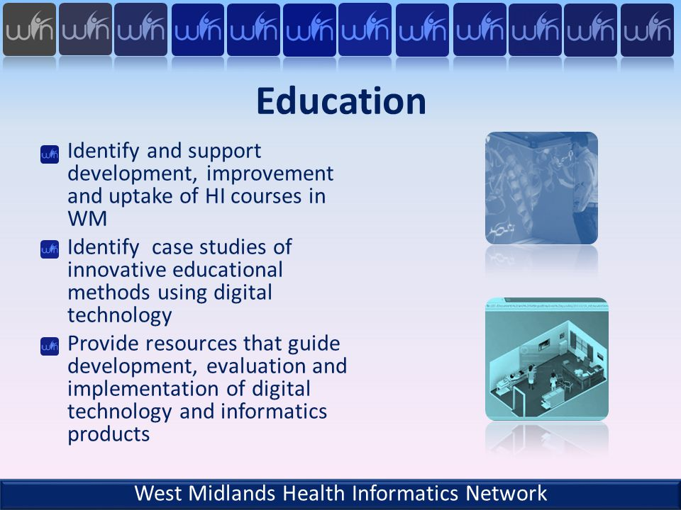 Education Identify and support development, improvement and uptake of HI courses in WM Identify case studies of innovative educational methods using digital technology Provide resources that guide development, evaluation and implementation of digital technology and informatics products West Midlands Health Informatics Network