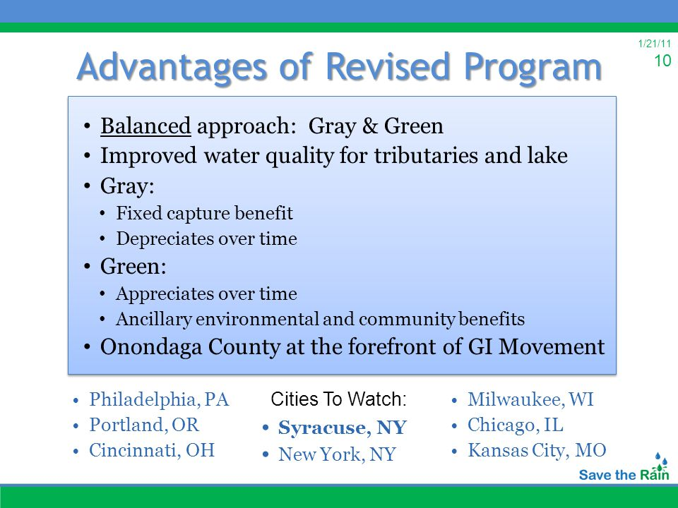1/21/11 10 Advantages of Revised Program Balanced approach: Gray & Green Improved water quality for tributaries and lake Gray: Fixed capture benefit Depreciates over time Green: Appreciates over time Ancillary environmental and community benefits Onondaga County at the forefront of GI Movement Balanced approach: Gray & Green Improved water quality for tributaries and lake Gray: Fixed capture benefit Depreciates over time Green: Appreciates over time Ancillary environmental and community benefits Onondaga County at the forefront of GI Movement Philadelphia, PA Portland, OR Cincinnati, OH Milwaukee, WI Chicago, IL Kansas City, MO Syracuse, NY New York, NY Cities To Watch: