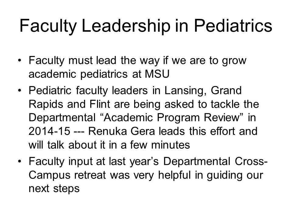 Faculty must lead the way if we are to grow academic pediatrics at MSU Pediatric faculty leaders in Lansing, Grand Rapids and Flint are being asked to tackle the Departmental Academic Program Review in 2014-15 --- Renuka Gera leads this effort and will talk about it in a few minutes Faculty input at last year's Departmental Cross- Campus retreat was very helpful in guiding our next steps Faculty Leadership in Pediatrics