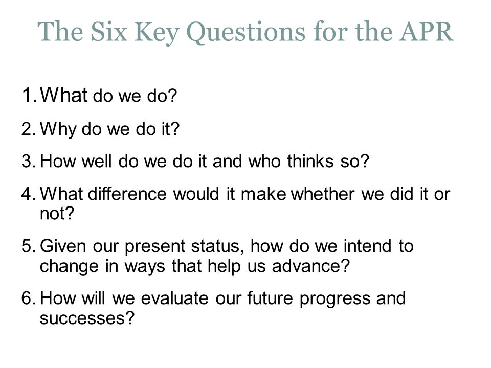 The Six Key Questions for the APR 1.What do we do.