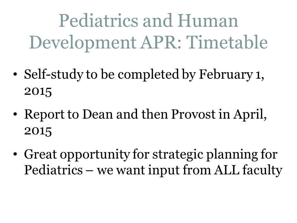 Pediatrics and Human Development APR: Timetable Self-study to be completed by February 1, 2015 Report to Dean and then Provost in April, 2015 Great opportunity for strategic planning for Pediatrics – we want input from ALL faculty
