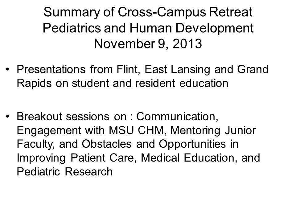 Summary of Cross-Campus Retreat Pediatrics and Human Development November 9, 2013 Presentations from Flint, East Lansing and Grand Rapids on student and resident education Breakout sessions on : Communication, Engagement with MSU CHM, Mentoring Junior Faculty, and Obstacles and Opportunities in Improving Patient Care, Medical Education, and Pediatric Research