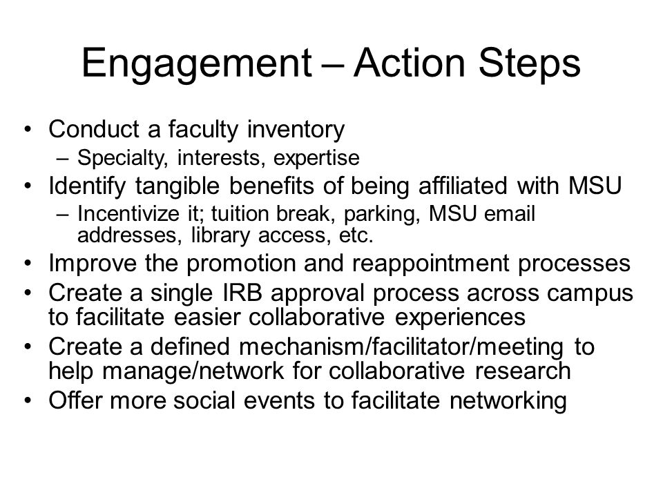 Engagement – Action Steps Conduct a faculty inventory –Specialty, interests, expertise Identify tangible benefits of being affiliated with MSU –Incentivize it; tuition break, parking, MSU email addresses, library access, etc.