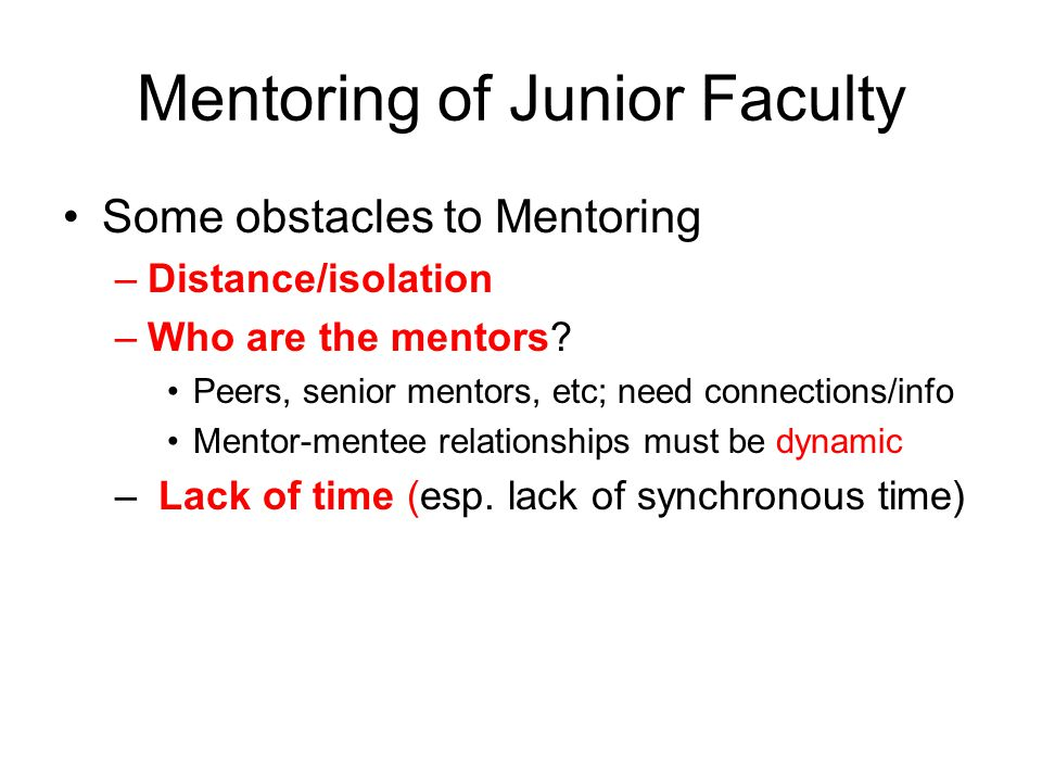 Mentoring of Junior Faculty Some obstacles to Mentoring –Distance/isolation –Who are the mentors.