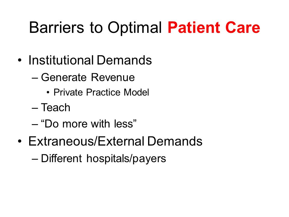 Barriers to Optimal Patient Care Institutional Demands –Generate Revenue Private Practice Model –Teach – Do more with less Extraneous/External Demands –Different hospitals/payers