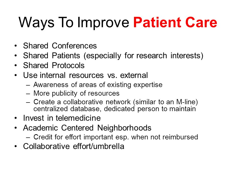 Ways To Improve Patient Care Shared Conferences Shared Patients (especially for research interests) Shared Protocols Use internal resources vs.