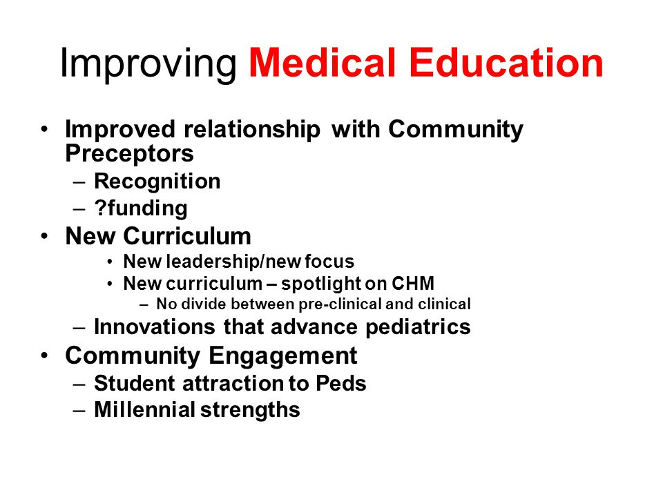 Improving Medical Education Improved relationship with Community Preceptors –Recognition – funding New Curriculum New leadership/new focus New curriculum – spotlight on CHM –No divide between pre-clinical and clinical –Innovations that advance pediatrics Community Engagement –Student attraction to Peds –Millennial strengths
