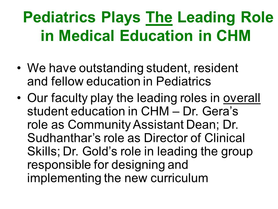 Pediatrics Plays The Leading Role in Medical Education in CHM We have outstanding student, resident and fellow education in Pediatrics Our faculty play the leading roles in overall student education in CHM – Dr.
