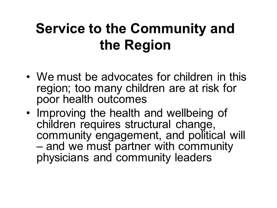Service to the Community and the Region We must be advocates for children in this region; too many children are at risk for poor health outcomes Improving the health and wellbeing of children requires structural change, community engagement, and political will – and we must partner with community physicians and community leaders