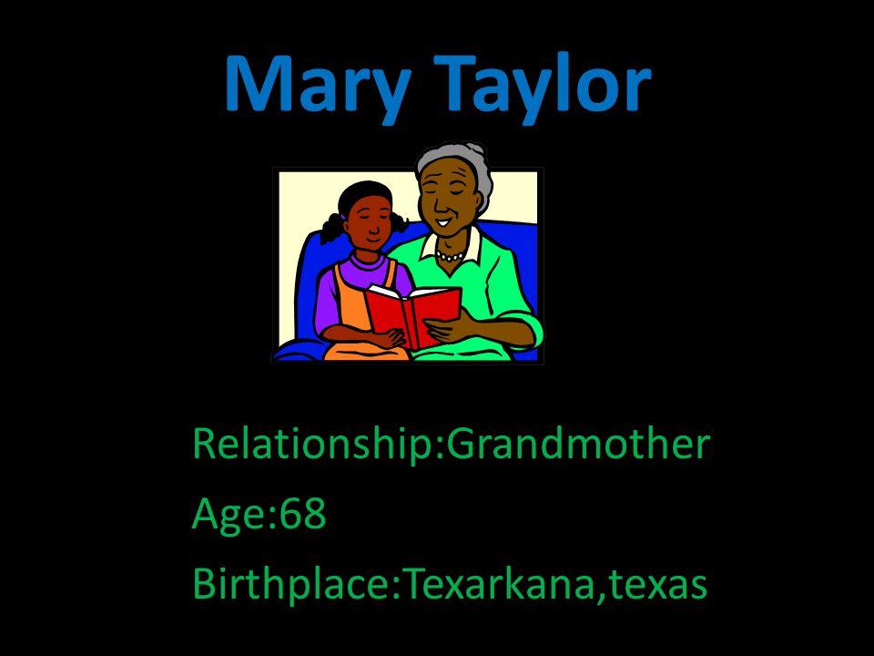 Mary Taylor Relationship:Grandmother Age:68 Birthplace:Texarkana,texas