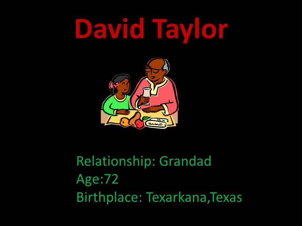 David Taylor Relationship: Grandad Age:72 Birthplace: Texarkana,Texas