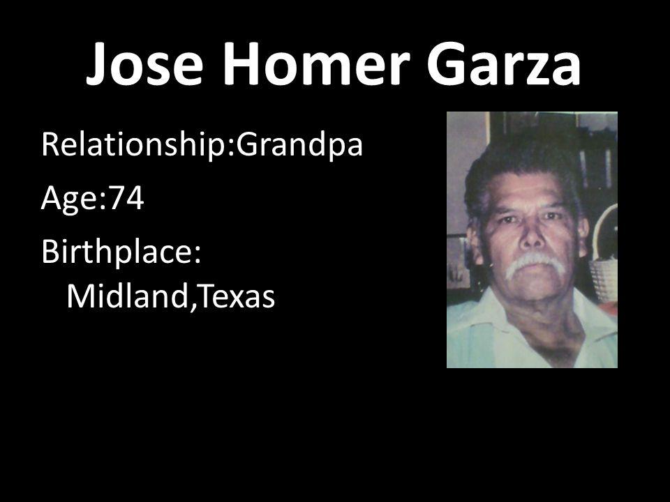 Jose Homer Garza Relationship:Grandpa Age:74 Birthplace: Midland,Texas