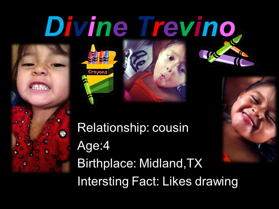 Divine TrevinoDivine Trevino Relationship: cousin Age:4 Birthplace: Midland,TX Intersting Fact: Likes drawing