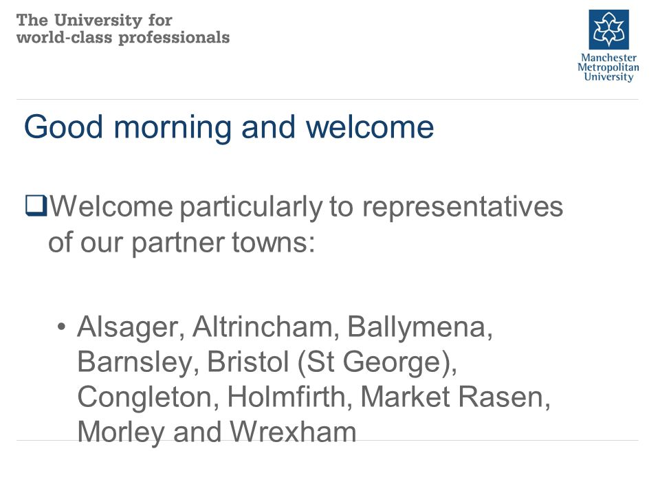 Good morning and welcome  Welcome particularly to representatives of our partner towns: Alsager, Altrincham, Ballymena, Barnsley, Bristol (St George), Congleton, Holmfirth, Market Rasen, Morley and Wrexham