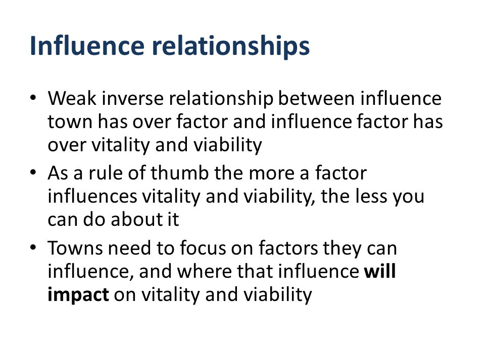 Influence relationships Weak inverse relationship between influence town has over factor and influence factor has over vitality and viability As a rule of thumb the more a factor influences vitality and viability, the less you can do about it Towns need to focus on factors they can influence, and where that influence will impact on vitality and viability