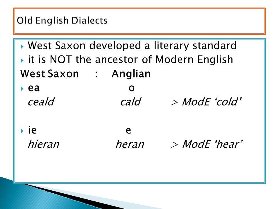  West Saxon developed a literary standard  it is NOT the ancestor of Modern English West Saxon : Anglian  ea o ceald cald > ModE 'cold'  ie e hieran heran > ModE 'hear'
