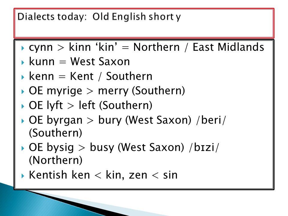  cynn > kinn 'kin' = Northern / East Midlands  kunn = West Saxon  kenn = Kent / Southern  OE myrige > merry (Southern)  OE lyft > left (Southern)  OE byrgan > bury (West Saxon) /beri/ (Southern)  OE bysig > busy (West Saxon) /bɪzi/ (Northern)  Kentish ken < kin, zen < sin