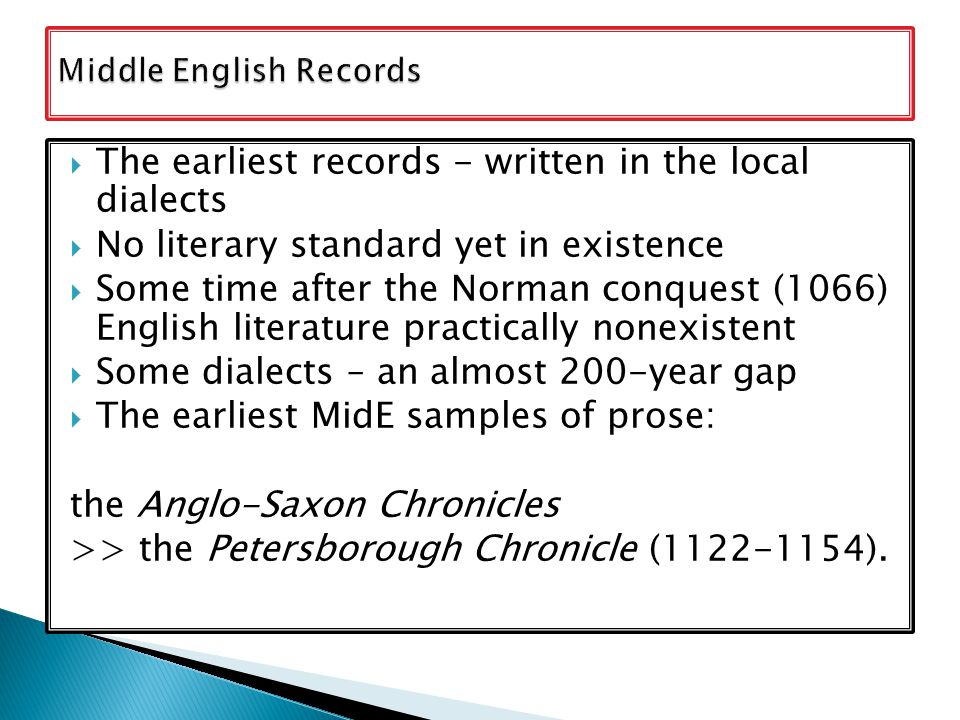  The earliest records - written in the local dialects  No literary standard yet in existence  Some time after the Norman conquest (1066) English literature practically nonexistent  Some dialects – an almost 200-year gap  The earliest MidE samples of prose: the Anglo-Saxon Chronicles >> the Petersborough Chronicle (1122-1154).