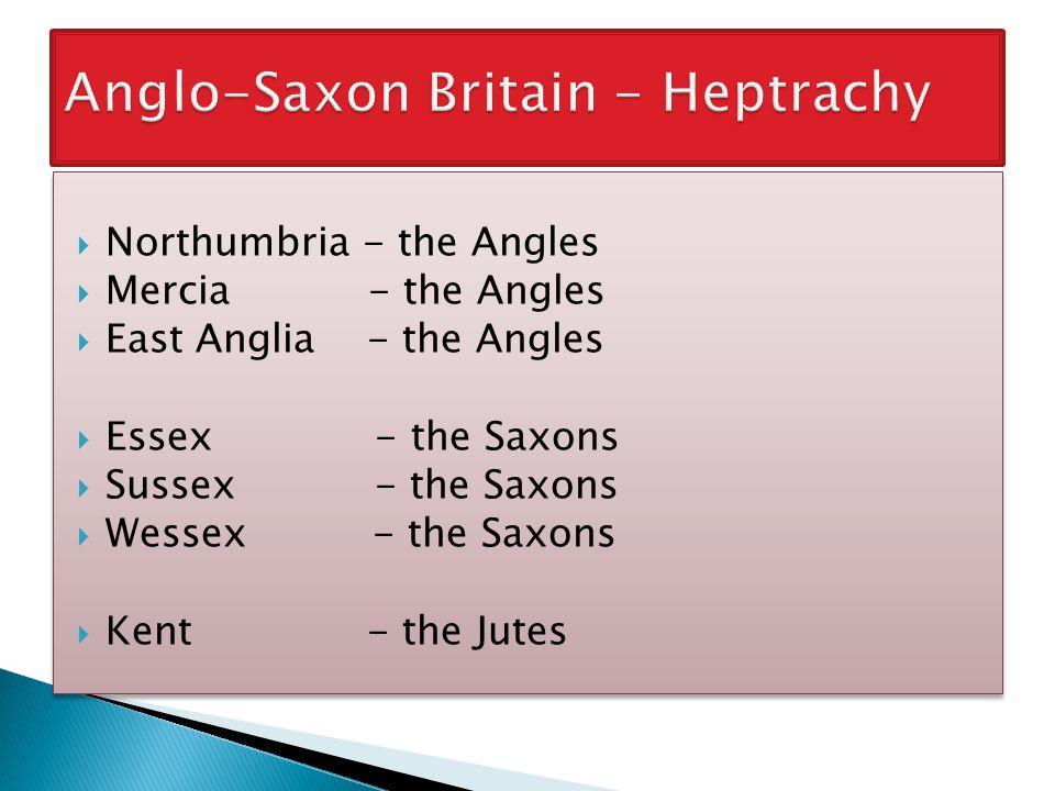  Northumbria - the Angles  Mercia - the Angles  East Anglia - the Angles  Essex - the Saxons  Sussex - the Saxons  Wessex - the Saxons  Kent - the Jutes  Northumbria - the Angles  Mercia - the Angles  East Anglia - the Angles  Essex - the Saxons  Sussex - the Saxons  Wessex - the Saxons  Kent - the Jutes