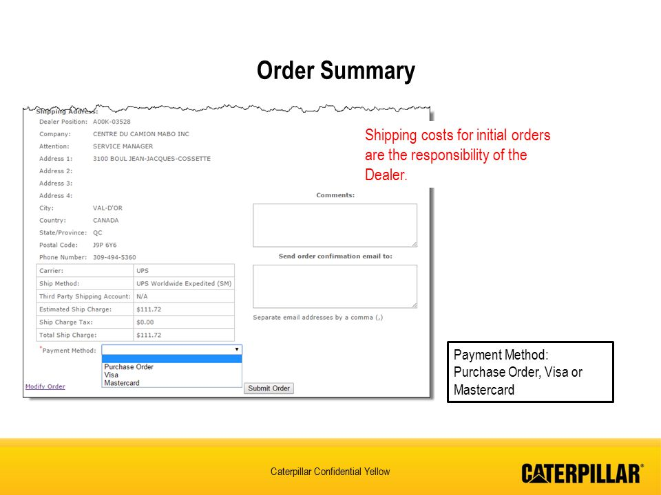 Caterpillar Confidential Yellow Order Summary Payment Method: Purchase Order, Visa or Mastercard Shipping costs for initial orders are the responsibility of the Dealer.