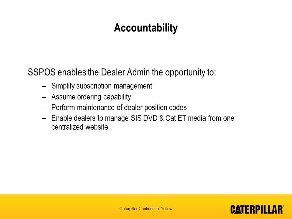 Caterpillar Confidential Yellow SSPOS enables the Dealer Admin the opportunity to: –Simplify subscription management –Assume ordering capability –Perform maintenance of dealer position codes –Enable dealers to manage SIS DVD & Cat ET media from one centralized website Accountability
