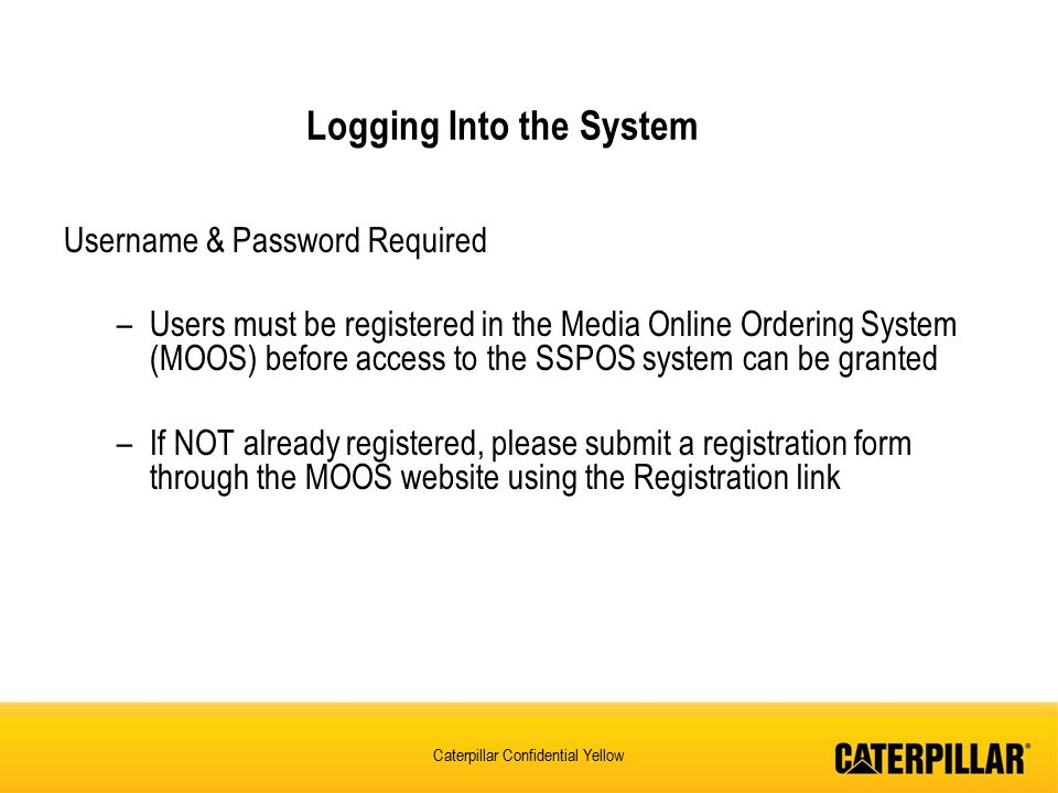 Caterpillar Confidential Yellow Logging Into the System Username & Password Required –Users must be registered in the Media Online Ordering System (MOOS) before access to the SSPOS system can be granted –If NOT already registered, please submit a registration form through the MOOS website using the Registration link