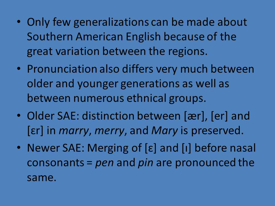 Only few generalizations can be made about Southern American English because of the great variation between the regions.