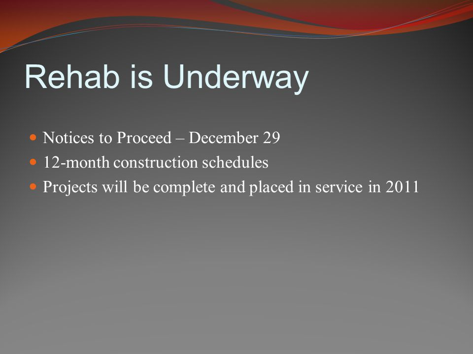 Rehab is Underway Notices to Proceed – December 29 12-month construction schedules Projects will be complete and placed in service in 2011