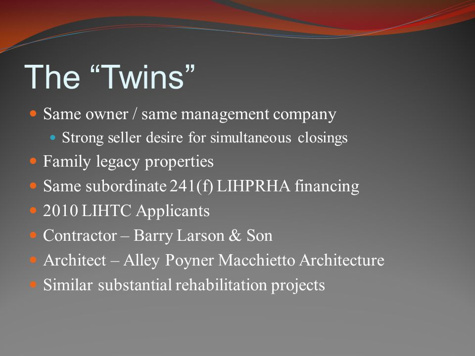 The Twins Same owner / same management company Strong seller desire for simultaneous closings Family legacy properties Same subordinate 241(f) LIHPRHA financing 2010 LIHTC Applicants Contractor – Barry Larson & Son Architect – Alley Poyner Macchietto Architecture Similar substantial rehabilitation projects