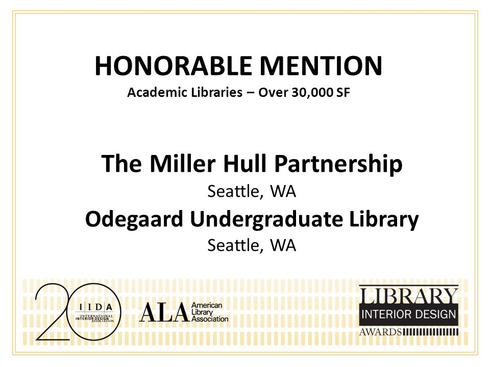 HONORABLE MENTION Academic Libraries – Over 30,000 SF The Miller Hull Partnership Seattle, WA Odegaard Undergraduate Library Seattle, WA