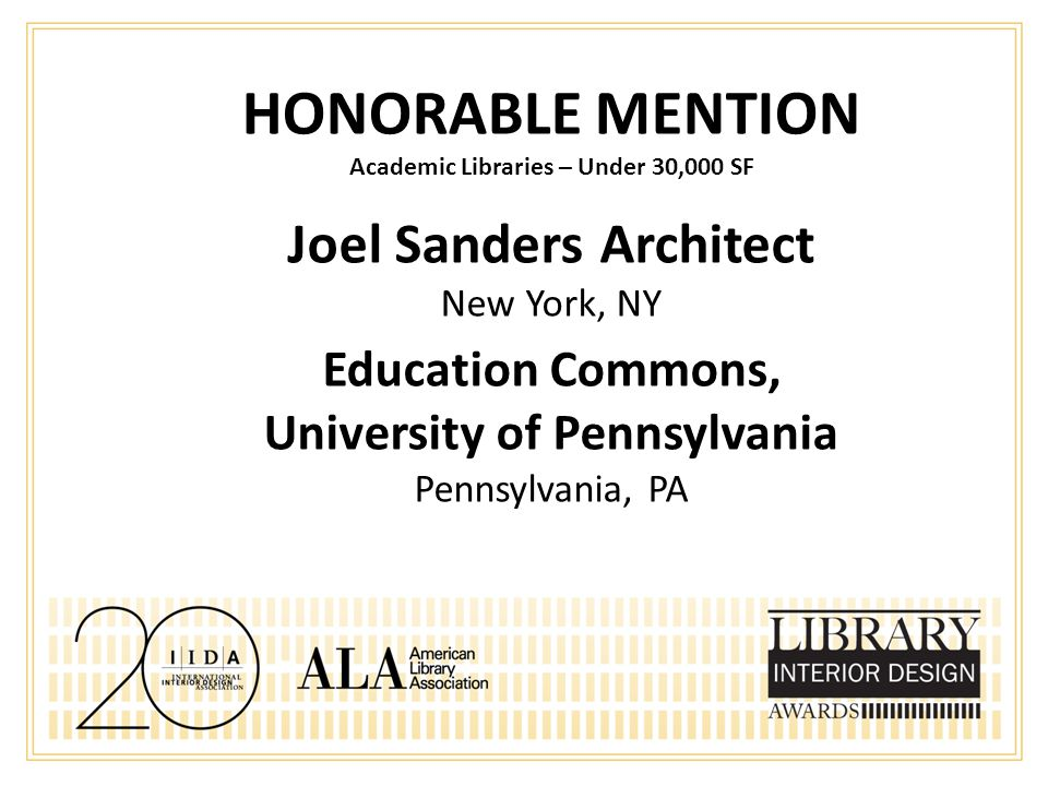 HONORABLE MENTION Academic Libraries – Under 30,000 SF Joel Sanders Architect New York, NY Education Commons, University of Pennsylvania Pennsylvania, PA