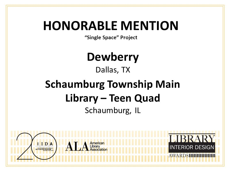 HONORABLE MENTION Single Space Project Dewberry Dallas, TX Schaumburg Township Main Library – Teen Quad Schaumburg, IL