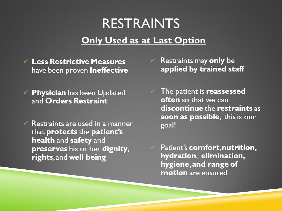 RESTRAINTS Less Restrictive Measures have been proven Ineffective Physician has been Updated and Orders Restraint Restraints are used in a manner that protects the patient's health and safety and preserves his or her dignity, rights, and well being Restraints may only be applied by trained staff The patient is reassessed often so that we can discontinue the restraints as soon as possible, this is our goal.