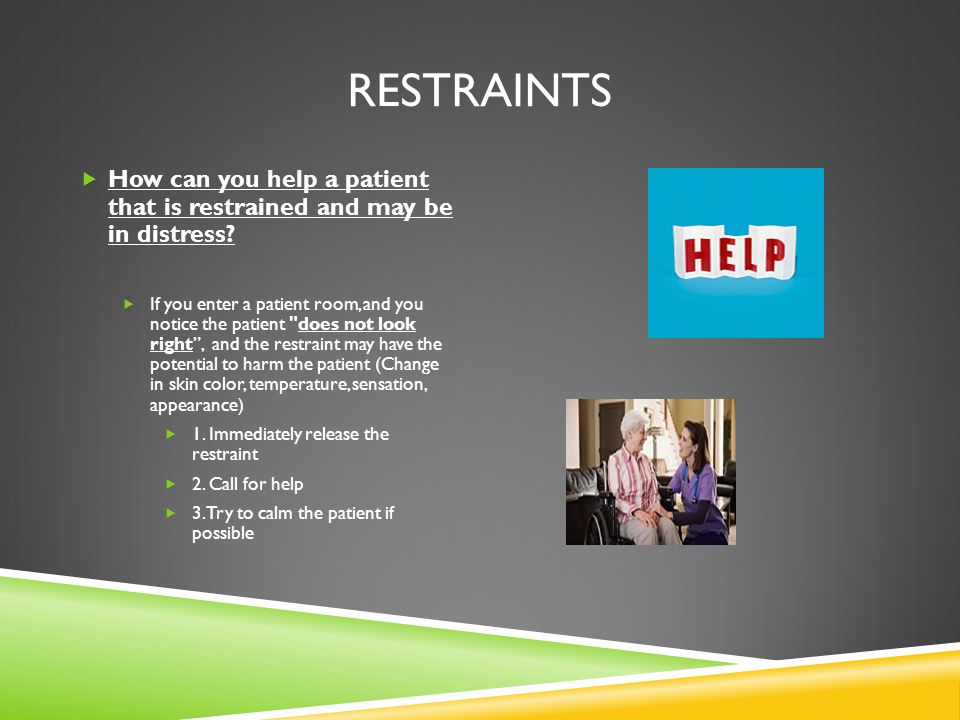 RESTRAINTS  How can you help a patient that is restrained and may be in distress.